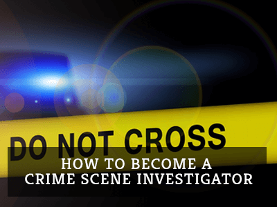 How To Become A Crime Scene Investigator